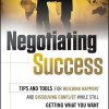 Negotiating Success: Tips and Tools for Building Rapport and Dissolving Conflict While Still Getting What You Want