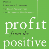 Profit from the Positive: Proven Leadership Strategies to Boost Productivity and Transform Your Business