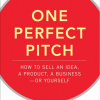 One Perfect Pitch: How to Sell Your Idea, Your Product, Your Business -- or Yourself