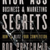 Kick-Ass Business and Marketing Secrets: How to Blitz Your Competition