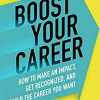 Boost Your Career: How to Make an Impact, Get Recognized, and Build the Career You Want