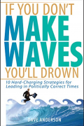 If You Don't Make Waves, You'll Drown: 10 Hard Charging Strategies for Leading in Politically Correct Times