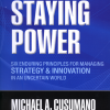 Staying Power: Six Enduring Principles for Managing Strategy and Innovation  in an Uncertain World