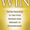 Win: The Key Principles to Take Your Business from Ordinary to Extraordinary