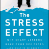 The Stress Effect: Why Smart Leaders Make Dumb Decisions -- And What to Do About It