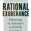 Rational Exuberance: Silencing the Enemies of Growth and Why the Future Is Better Than You Think