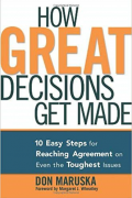 How Great Decisions Get Made: 10 Easy Steps for Reaching Agreement on Even the Toughest Issues